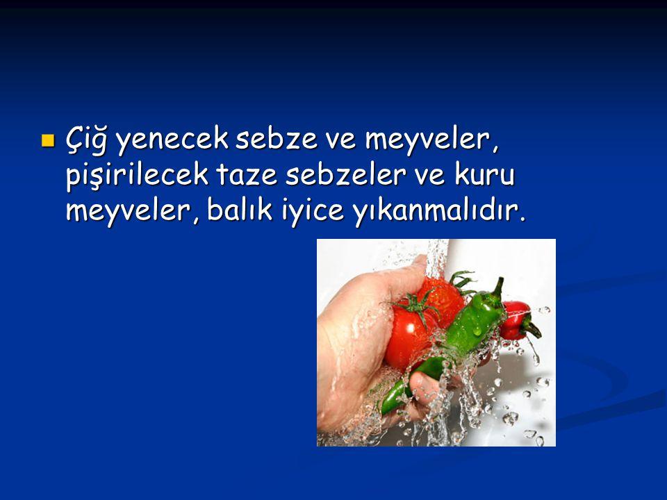 Çiğ yenecek sebze ve meyveler, pişirilecek taze sebzeler ve kuru meyveler, balık iyice yıkanmalıdır.