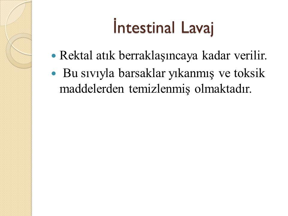 İntestinal Lavaj Rektal atık berraklaşıncaya kadar verilir.