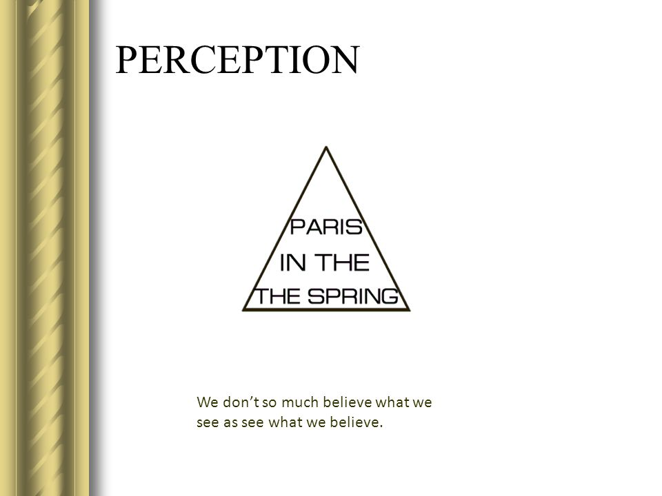 PERCEPTION We don't so much believe what we