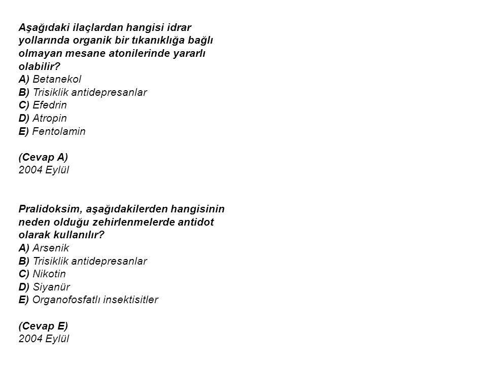 Aşağıdaki ilaçlardan hangisi idrar yollarında organik bir tıkanıklığa bağlı olmayan mesane atonilerinde yararlı olabilir A) Betanekol B) Trisiklik antidepresanlar C) Efedrin D) Atropin E) Fentolamin (Cevap A) 2004 Eylül