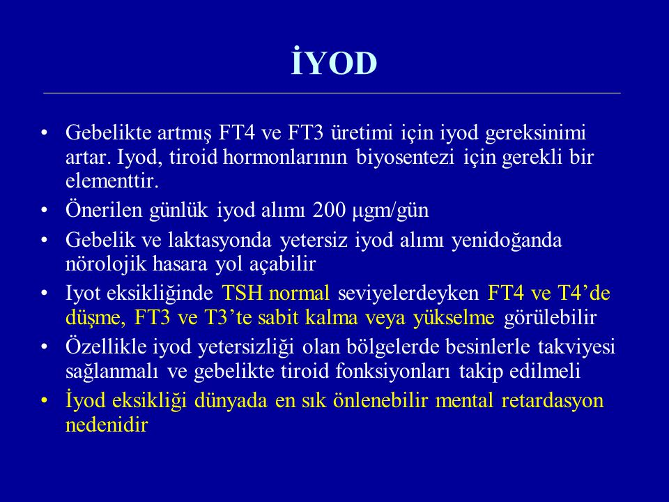 İYOD Gebelikte artmış FT4 ve FT3 üretimi için iyod gereksinimi artar. Iyod, tiroid hormonlarının biyosentezi için gerekli bir elementtir.