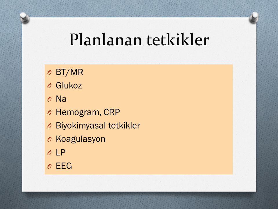 Planlanan tetkikler BT/MR Glukoz Na Hemogram, CRP