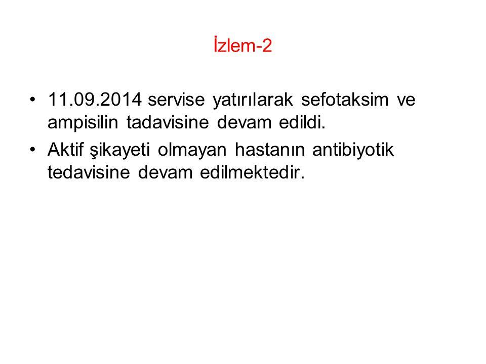 İzlem-2 11.09.2014 servise yatırılarak sefotaksim ve ampisilin tadavisine devam edildi.
