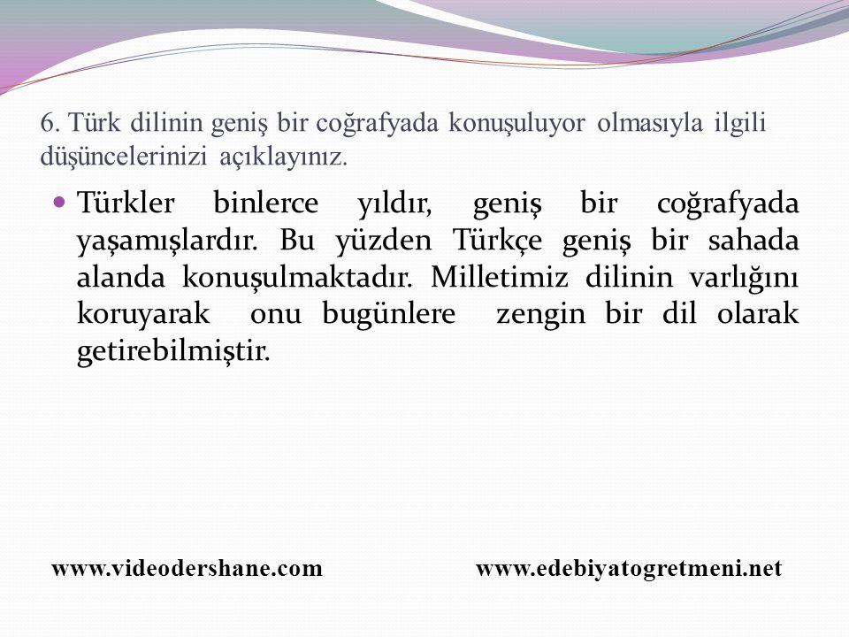 6. Türk dilinin geniş bir coğrafyada konuşuluyor olmasıyla ilgili düşüncelerinizi açıklayınız.