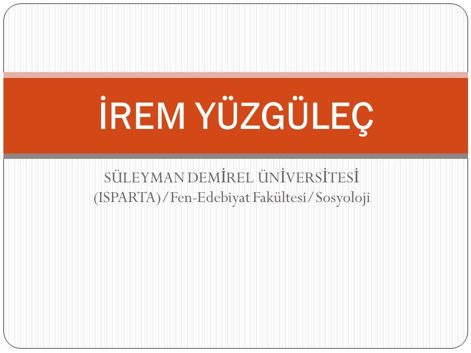 İREM YÜZGÜLEÇ SÜLEYMAN DEMİREL ÜNİVERSİTESİ (ISPARTA)/Fen-Edebiyat Fakültesi/Sosyoloji