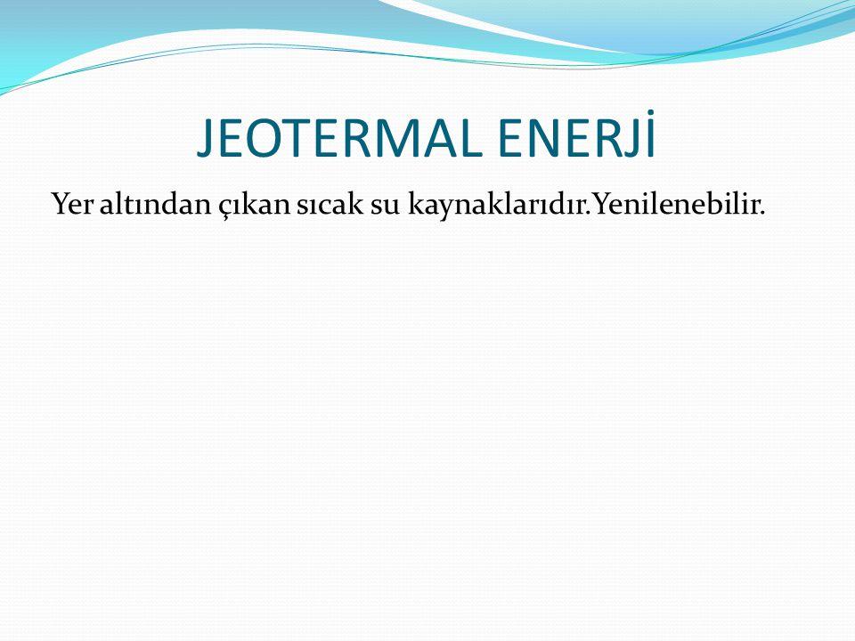JEOTERMAL ENERJİ Yer altından çıkan sıcak su kaynaklarıdır.Yenilenebilir.