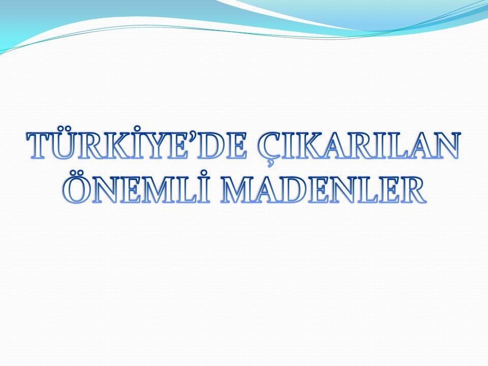 TÜRKİYE'DE ÇIKARILAN ÖNEMLİ MADENLER