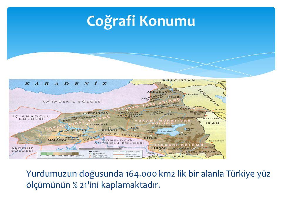 Coğrafi Konumu Yurdumuzun doğusunda 164.000 km2 lik bir alanla Türkiye yüz ölçümünün % 21 ini kaplamaktadır.