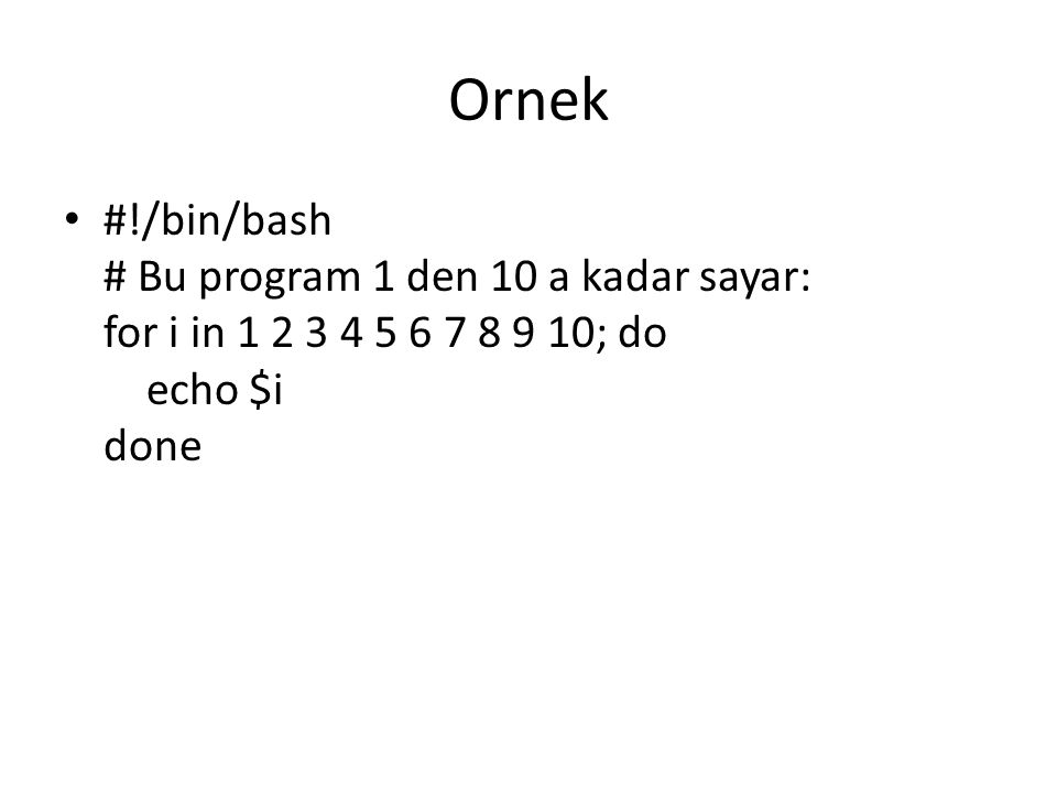 Ornek #!/bin/bash # Bu program 1 den 10 a kadar sayar: for i in 1 2 3 4 5 6 7 8 9 10; do echo $i done.