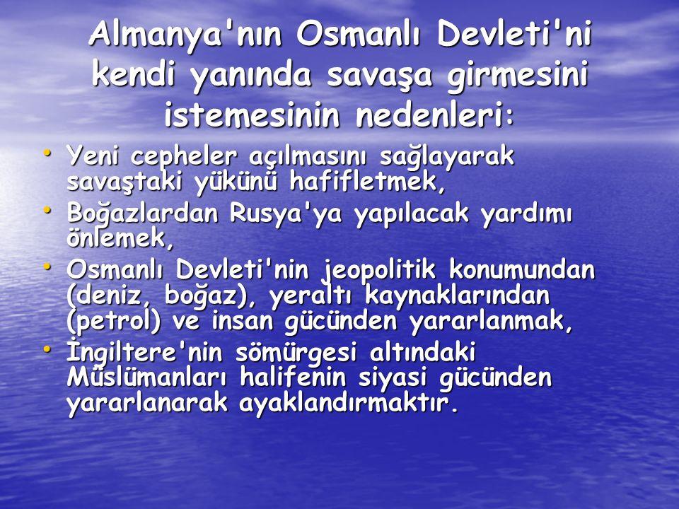 Almanya nın Osmanlı Devleti ni kendi yanında savaşa girmesini istemesinin nedenleri: