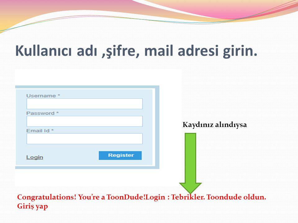 Kullanıcı adı ,şifre, mail adresi girin.
