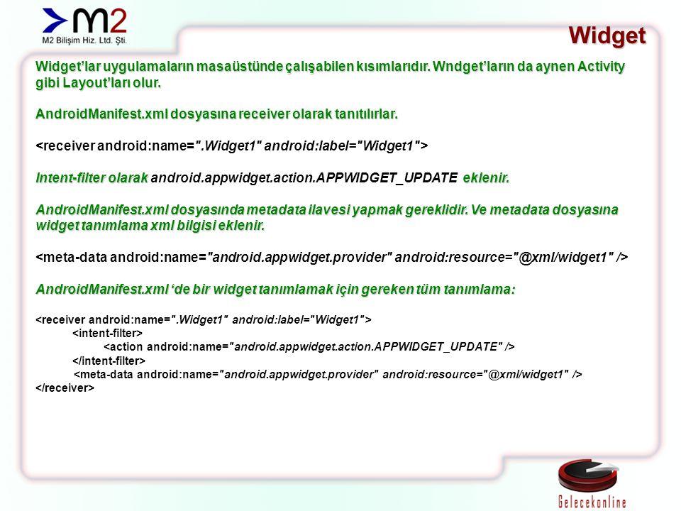Widget Widget'lar uygulamaların masaüstünde çalışabilen kısımlarıdır. Wndget'ların da aynen Activity gibi Layout'ları olur.