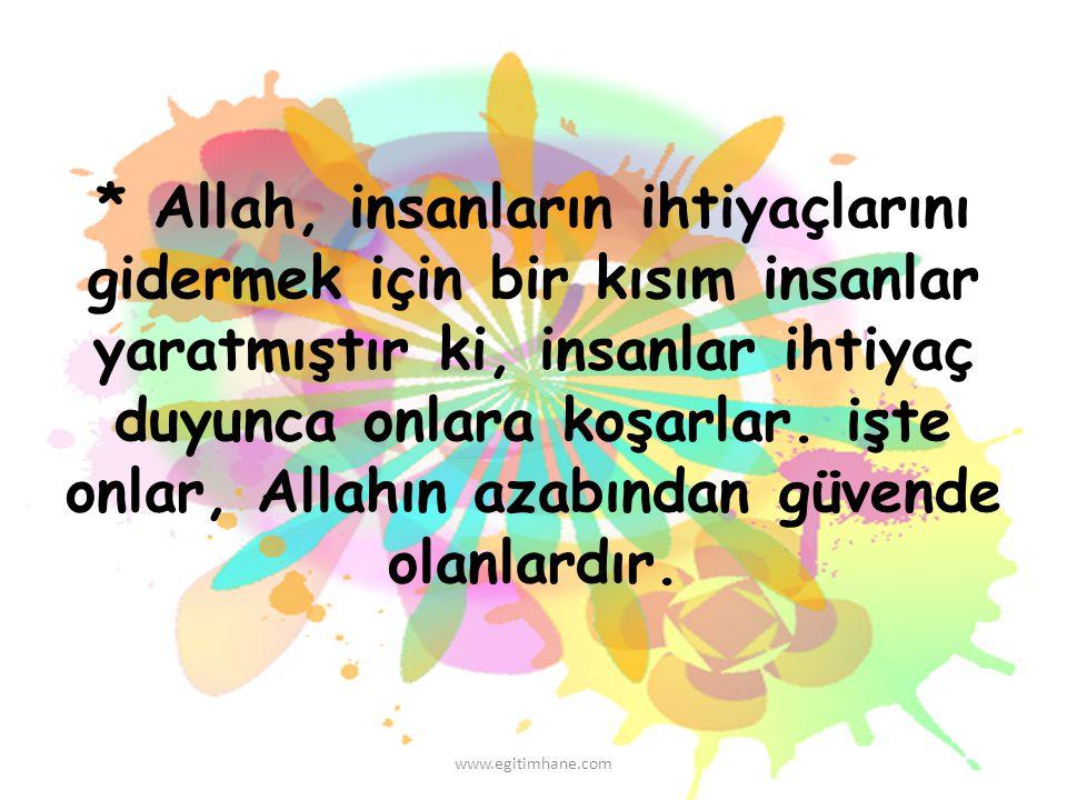 * Allah, insanların ihtiyaçlarını gidermek için bir kısım insanlar yaratmıştır ki, insanlar ihtiyaç duyunca onlara koşarlar. işte onlar, Allahın azabından güvende olanlardır.