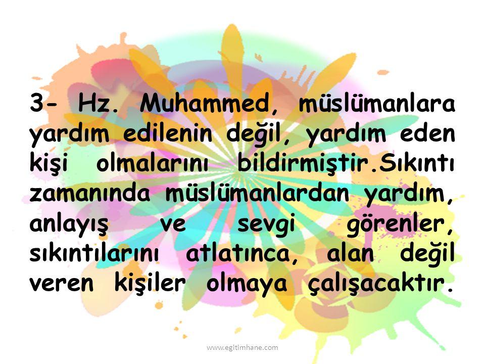 3- Hz. Muhammed, müslümanlara yardım edilenin değil, yardım eden kişi olmalarını bildirmiştir.Sıkıntı zamanında müslümanlardan yardım, anlayış ve sevgi görenler, sıkıntılarını atlatınca, alan değil veren kişiler olmaya çalışacaktır.