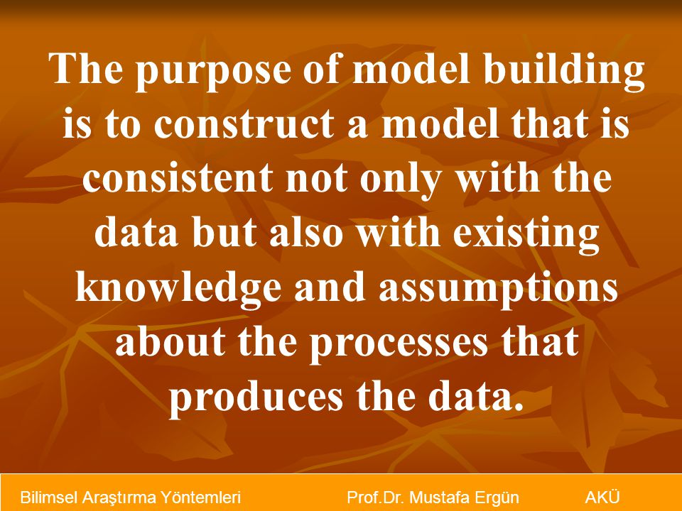 The purpose of model building is to construct a model that is consistent not only with the data but also with existing knowledge and assumptions about the processes that produces the data.