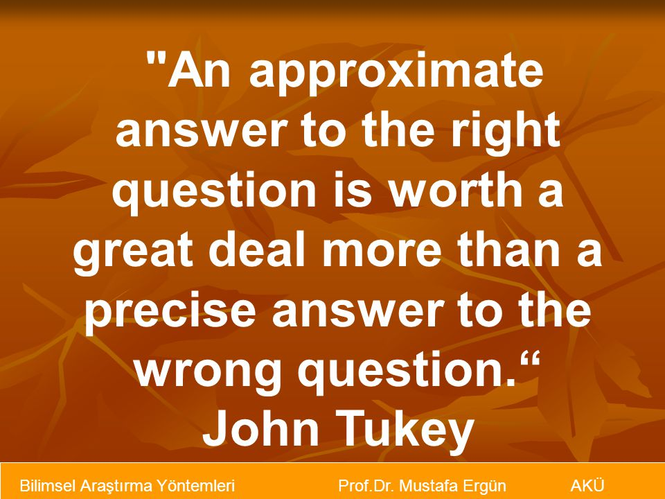An approximate answer to the right question is worth a great deal more than a precise answer to the wrong question.