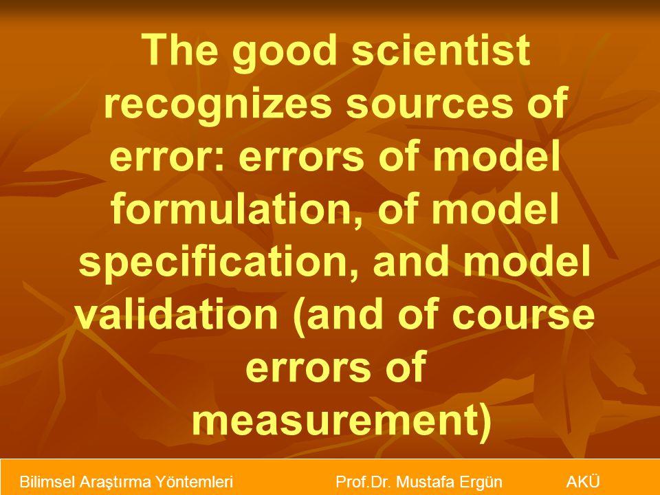 The good scientist recognizes sources of error: errors of model formulation, of model specification, and model validation (and of course errors of