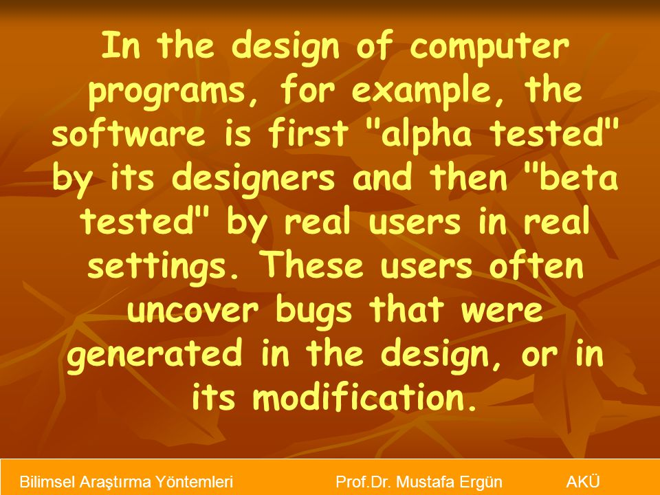 In the design of computer programs, for example, the software is first alpha tested by its designers and then beta tested by real users in real settings. These users often uncover bugs that were generated in the design, or in its modification.