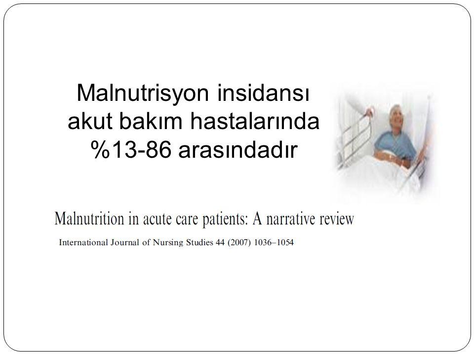 Malnutrisyon insidansı akut bakım hastalarında %13-86 arasındadır