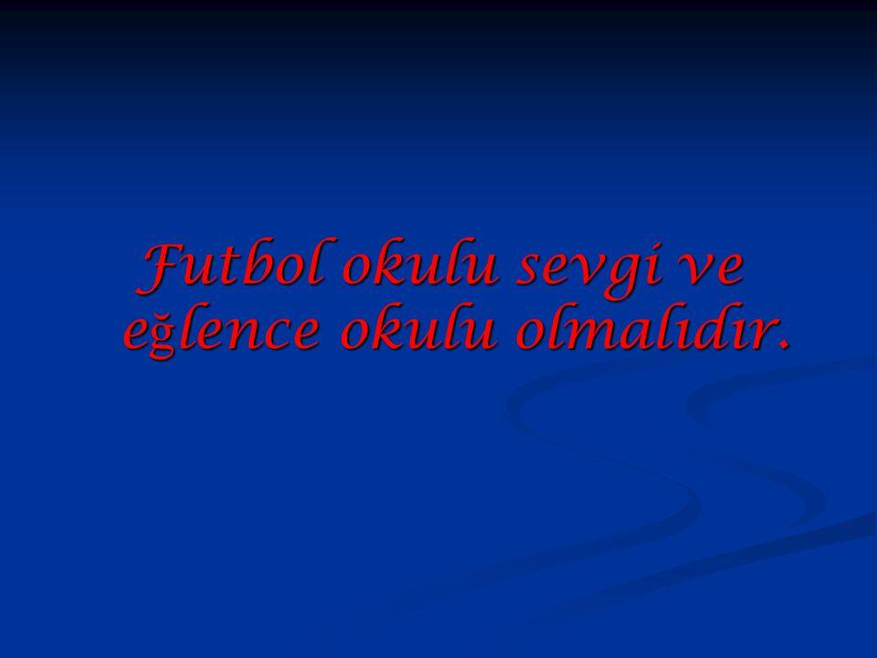 Futbol okulu sevgi ve eğlence okulu olmalıdır.