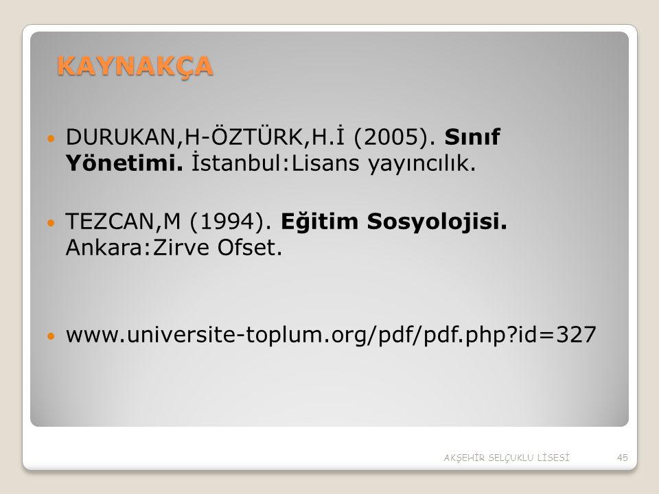 KAYNAKÇA DURUKAN,H-ÖZTÜRK,H.İ (2005). Sınıf Yönetimi. İstanbul:Lisans yayıncılık. TEZCAN,M (1994). Eğitim Sosyolojisi. Ankara:Zirve Ofset.