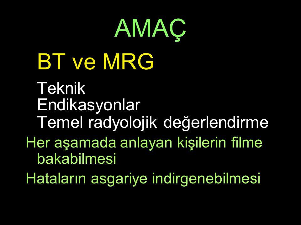 AMAÇ BT ve MRG Teknik Endikasyonlar Temel radyolojik değerlendirme