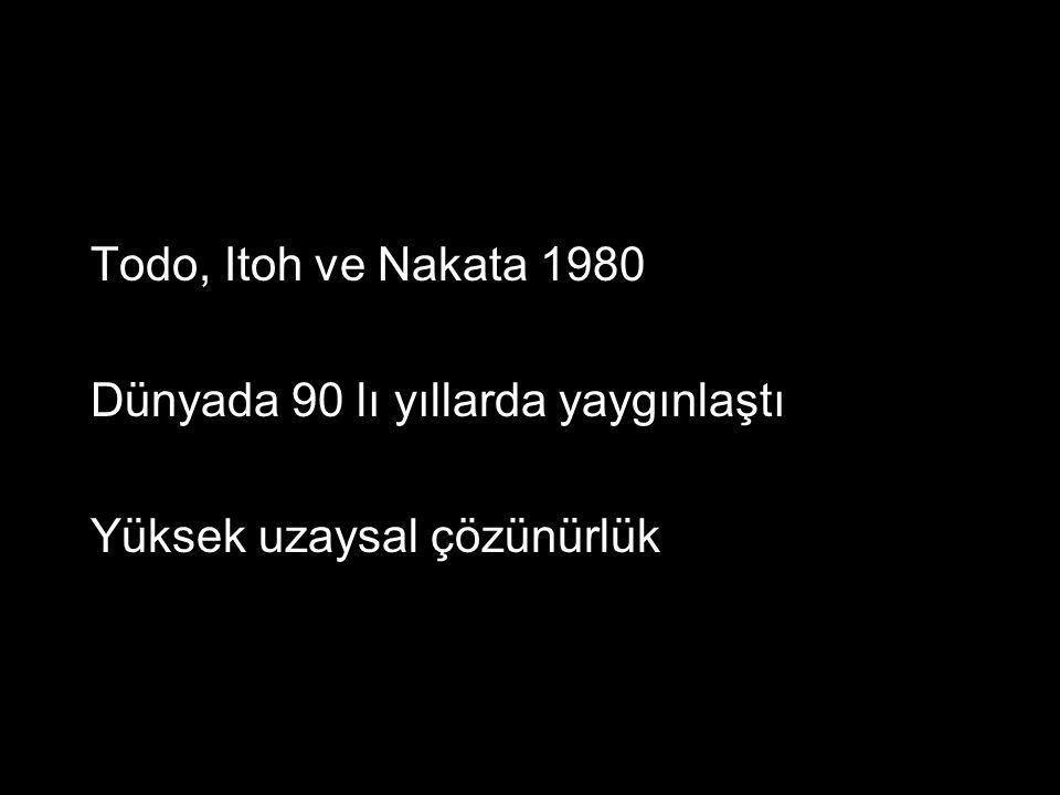 Todo, Itoh ve Nakata 1980 Dünyada 90 lı yıllarda yaygınlaştı Yüksek uzaysal çözünürlük