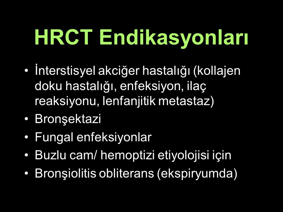 HRCT Endikasyonları İnterstisyel akciğer hastalığı (kollajen doku hastalığı, enfeksiyon, ilaç reaksiyonu, lenfanjitik metastaz)