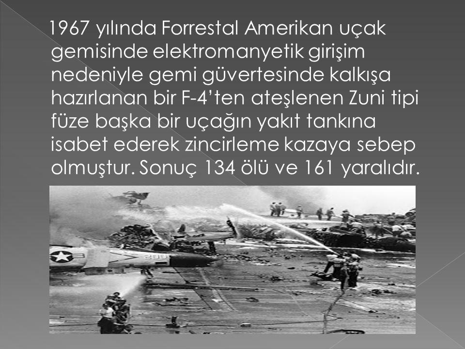 1967 yılında Forrestal Amerikan uçak gemisinde elektromanyetik girişim nedeniyle gemi güvertesinde kalkışa hazırlanan bir F-4'ten ateşlenen Zuni tipi füze başka bir uçağın yakıt tankına isabet ederek zincirleme kazaya sebep olmuştur.