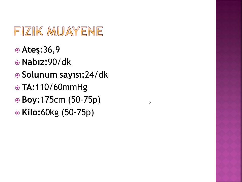 Fizik Muayene Ateş:36,9 Nabız:90/dk Solunum sayısı:24/dk TA:110/60mmHg