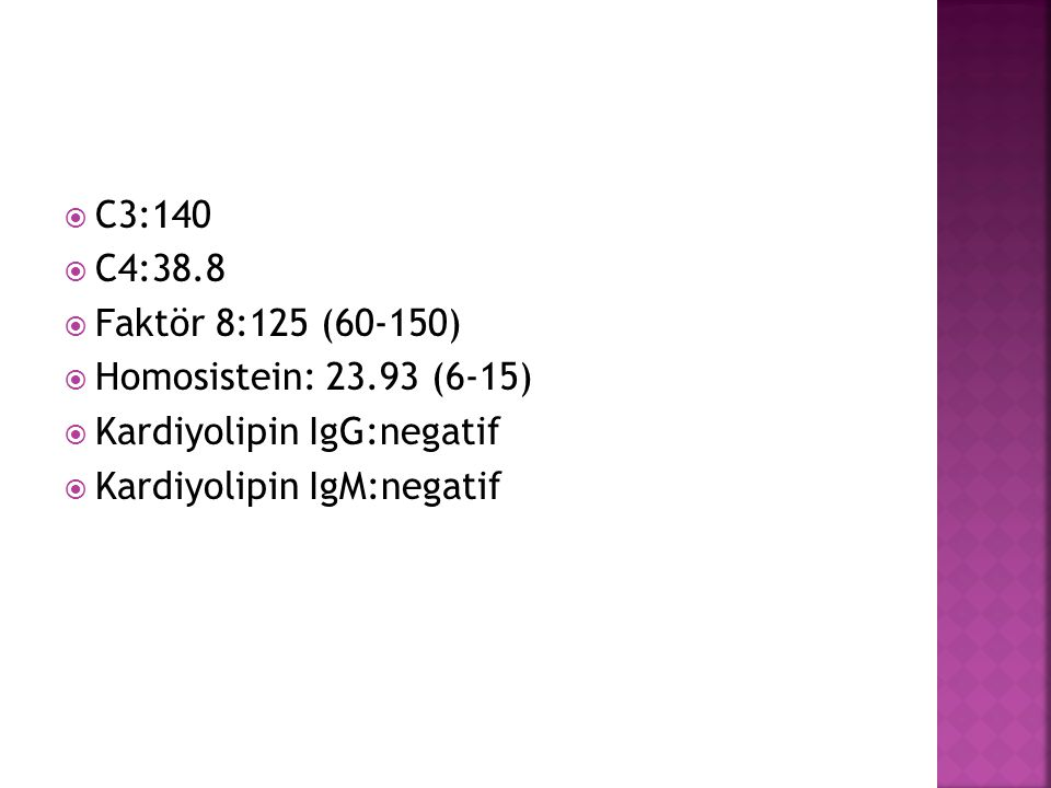 C3:140 C4:38.8. Faktör 8:125 (60-150) Homosistein: 23.93 (6-15) Kardiyolipin IgG:negatif.