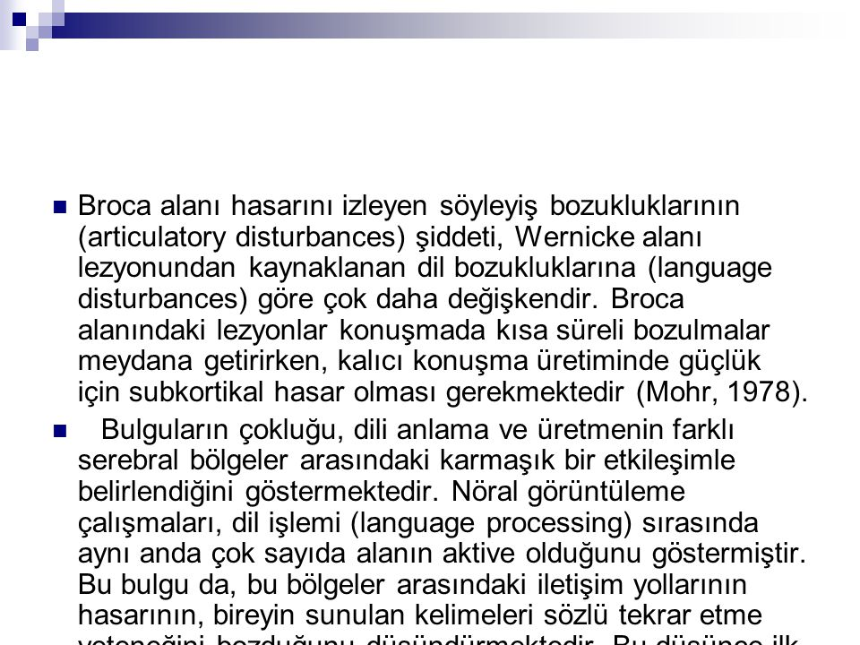 Broca alanı hasarını izleyen söyleyiş bozukluklarının (articulatory disturbances) şiddeti, Wernicke alanı lezyonundan kaynaklanan dil bozukluklarına (language disturbances) göre çok daha değişkendir. Broca alanındaki lezyonlar konuşmada kısa süreli bozulmalar meydana getirirken, kalıcı konuşma üretiminde güçlük için subkortikal hasar olması gerekmektedir (Mohr, 1978).