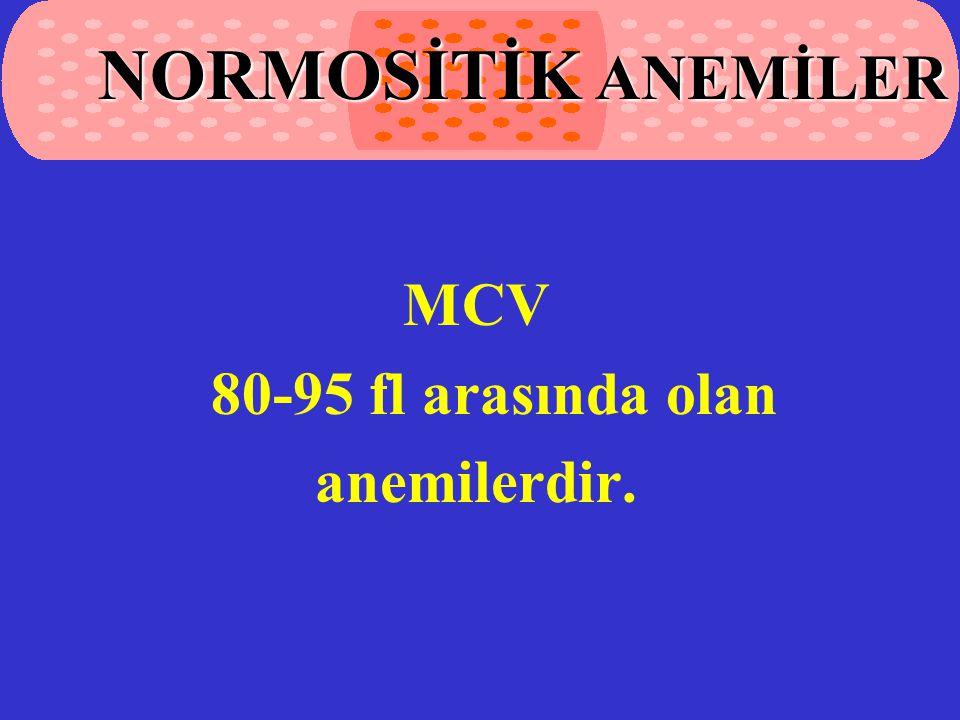 NORMOSİTİK ANEMİLER MCV 80-95 fl arasında olan anemilerdir.