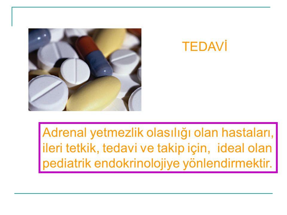TEDAVİ Adrenal yetmezlik olasılığı olan hastaları, ileri tetkik, tedavi ve takip için, ideal olan pediatrik endokrinolojiye yönlendirmektir.