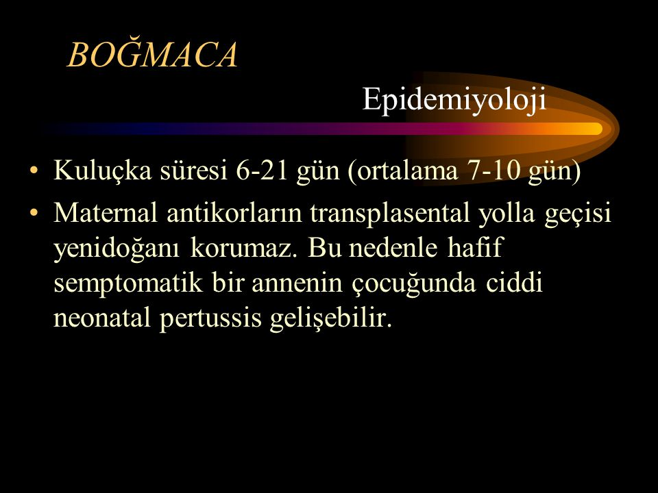 BOĞMACA Epidemiyoloji Kuluçka süresi 6-21 gün (ortalama 7-10 gün)