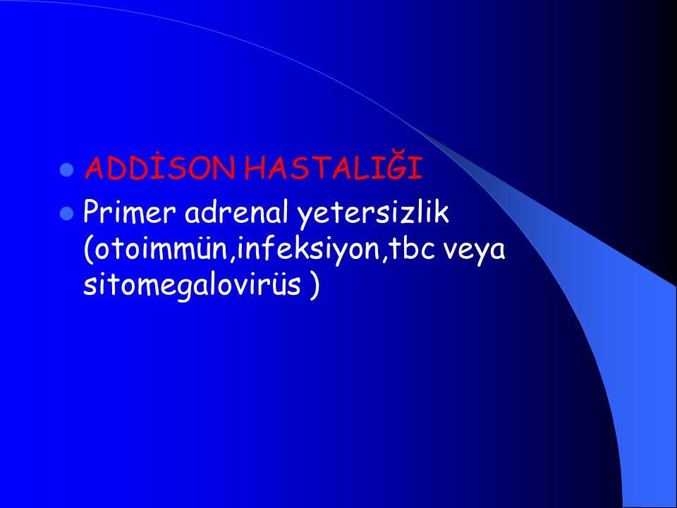 ADDİSON HASTALIĞI Primer adrenal yetersizlik (otoimmün,infeksiyon,tbc veya sitomegalovirüs )