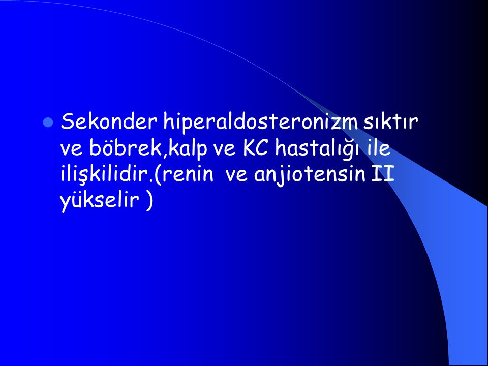 Sekonder hiperaldosteronizm sıktır ve böbrek,kalp ve KC hastalığı ile ilişkilidir.(renin ve anjiotensin II yükselir )