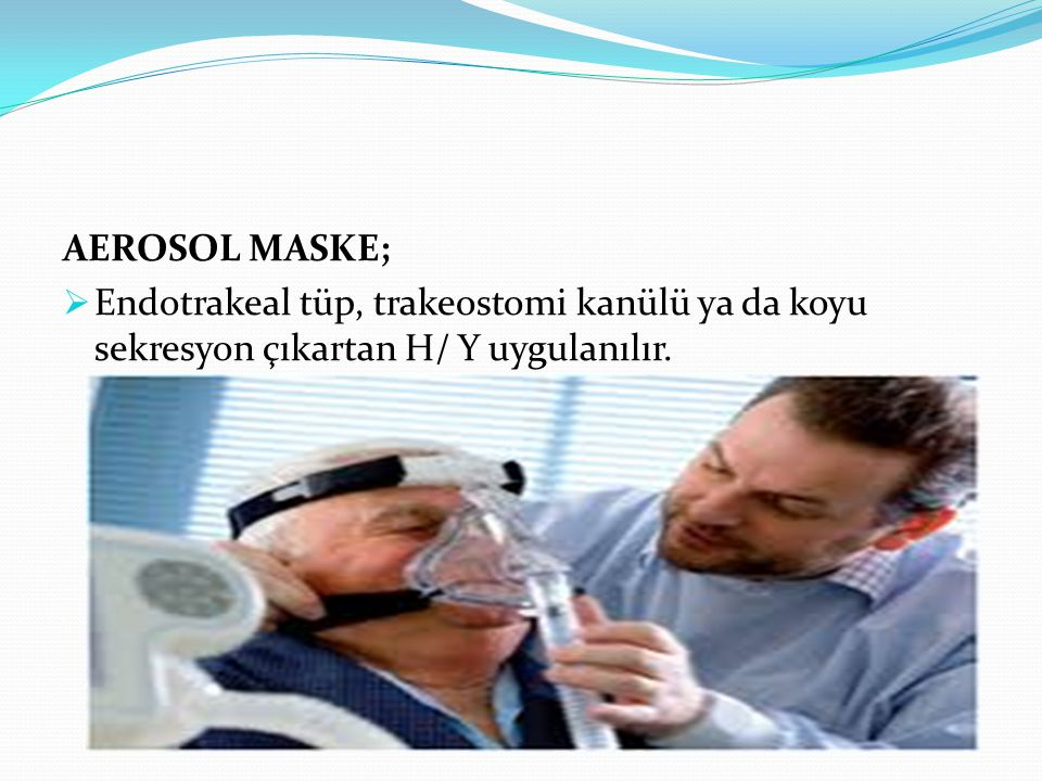 AEROSOL MASKE; Endotrakeal tüp, trakeostomi kanülü ya da koyu sekresyon çıkartan H/ Y uygulanılır.