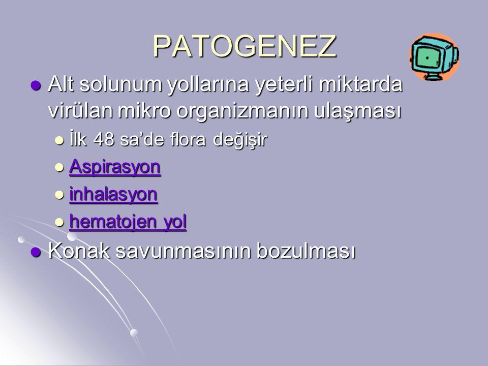 PATOGENEZ Alt solunum yollarına yeterli miktarda virülan mikro organizmanın ulaşması. İlk 48 sa'de flora değişir.