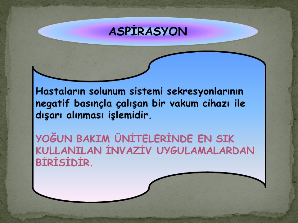 ASPİRASYON Hastaların solunum sistemi sekresyonlarının negatif basınçla çalışan bir vakum cihazı ile dışarı alınması işlemidir.