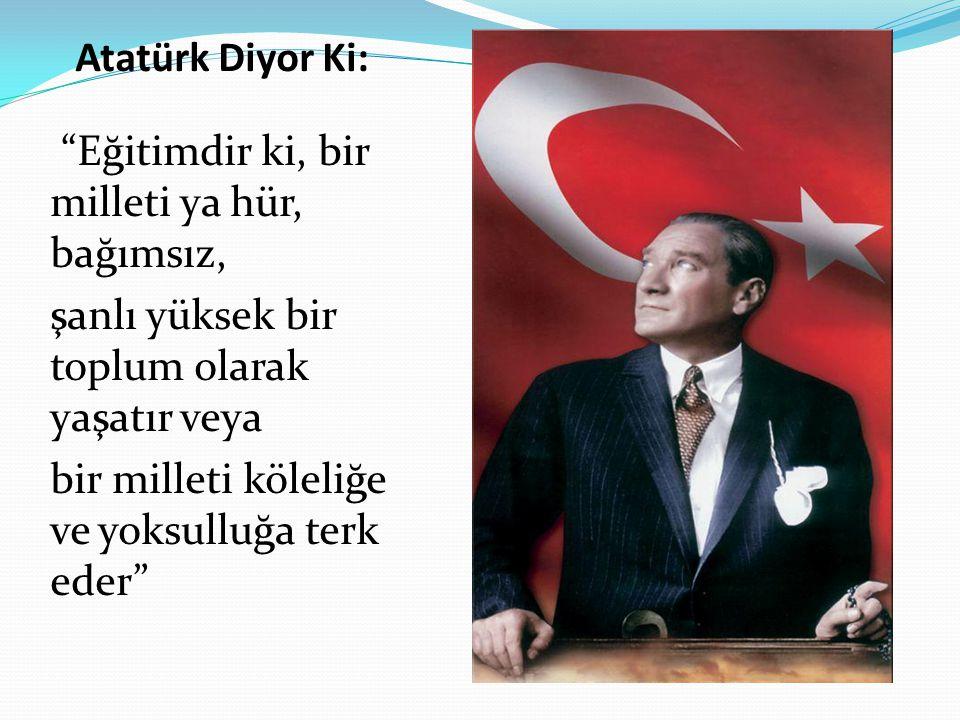 Atatürk Diyor Ki: Eğitimdir ki, bir milleti ya hür, bağımsız, şanlı yüksek bir toplum olarak yaşatır veya.