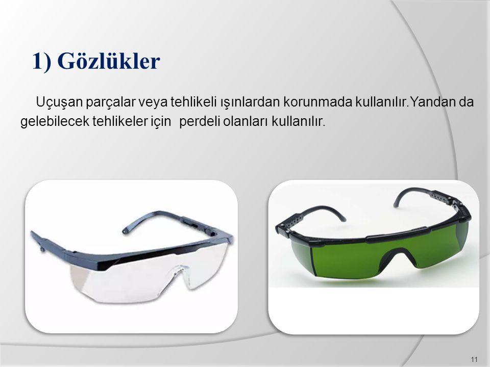 1) Gözlükler Uçuşan parçalar veya tehlikeli ışınlardan korunmada kullanılır.Yandan da gelebilecek tehlikeler için perdeli olanları kullanılır.