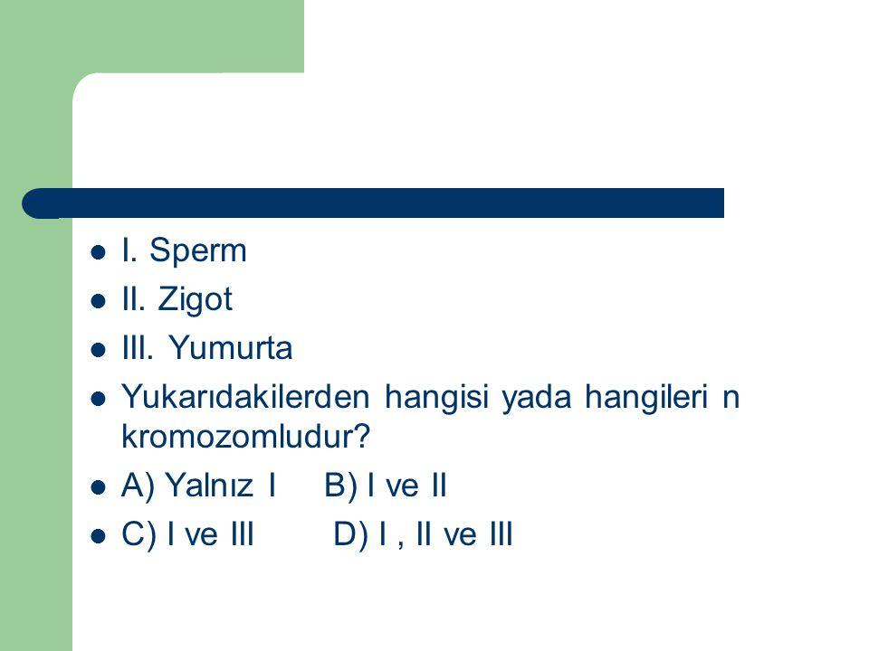 I. Sperm II. Zigot. III. Yumurta. Yukarıdakilerden hangisi yada hangileri n kromozomludur A) Yalnız I B) I ve II.