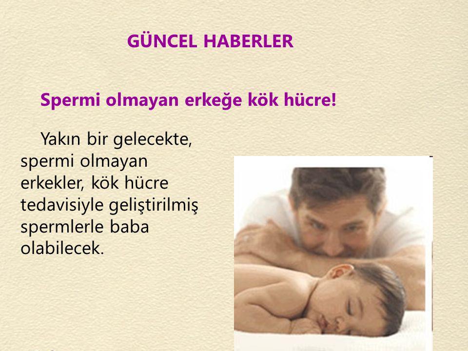 GÜNCEL HABERLER Spermi olmayan erkeğe kök hücre!