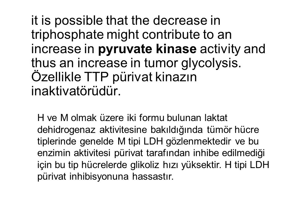 it is possible that the decrease in triphosphate might contribute to an increase in pyruvate kinase activity and thus an increase in tumor glycolysis. Özellikle TTP pürivat kinazın inaktivatörüdür.