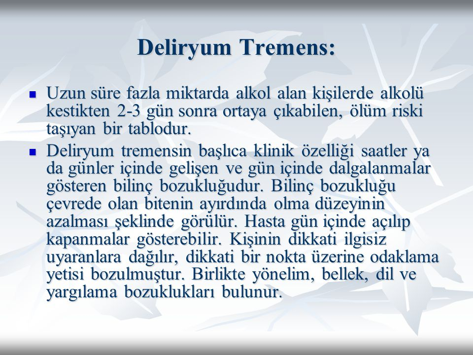 Deliryum Tremens: Uzun süre fazla miktarda alkol alan kişilerde alkolü kestikten 2-3 gün sonra ortaya çıkabilen, ölüm riski taşıyan bir tablodur.