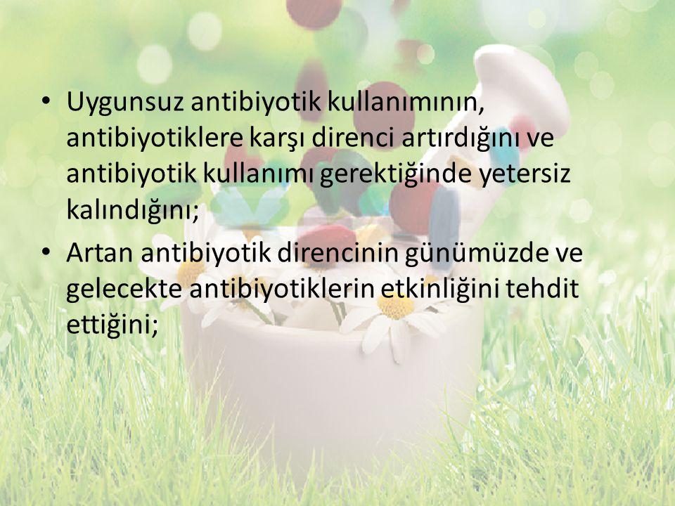 Uygunsuz antibiyotik kullanımının, antibiyotiklere karşı direnci artırdığını ve antibiyotik kullanımı gerektiğinde yetersiz kalındığını;