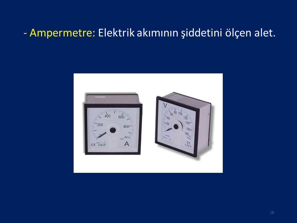 - Ampermetre: Elektrik akımının şiddetini ölçen alet.