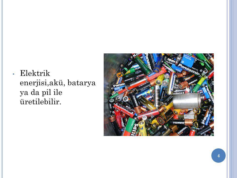 Elektrik enerjisi,akü, batarya ya da pil ile üretilebilir.
