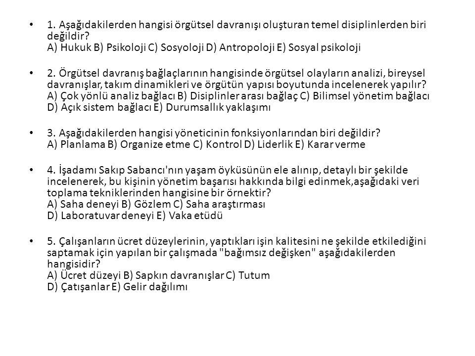 1. Aşağıdakilerden hangisi örgütsel davranışı oluşturan temel disiplinlerden biri değildir A) Hukuk B) Psikoloji C) Sosyoloji D) Antropoloji E) Sosyal psikoloji